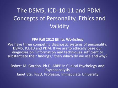 The DSM5, ICD-10-11 and PDM: Concepts of Personality, Ethics and Validity PPA Fall 2012 Ethics Workshop We have three competing diagnostic systems of personality: