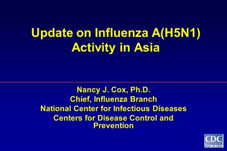 Update on Influenza A(H5N1) Activity in Asia Nancy J. Cox, Ph.D. Chief, Influenza Branch National Center for Infectious Diseases Centers for Disease Control.