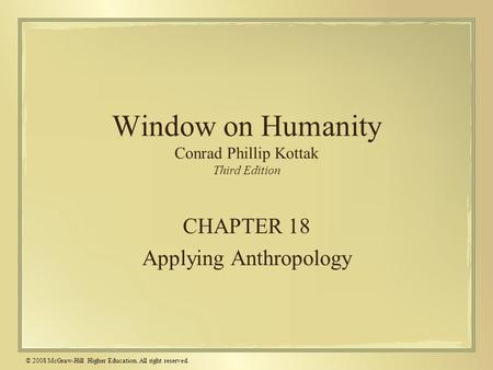 © 2008 McGraw-Hill Higher Education. All right reserved. Window on Humanity Conrad Phillip Kottak Third Edition CHAPTER 18 Applying Anthropology.