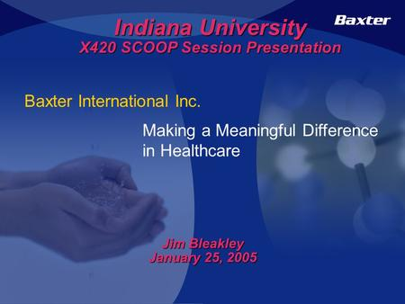 Baxter International Inc. Making a Meaningful Difference in Healthcare Indiana University X420 SCOOP Session Presentation Jim Bleakley January 25, 2005.