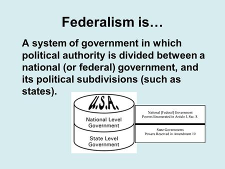 Federalism is… A system of government in which political authority is divided between a national (or federal) government, and its political subdivisions.