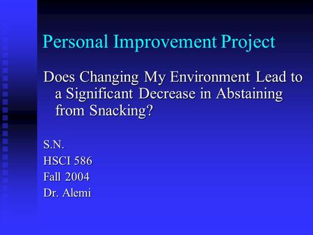 Personal Improvement Project Does Changing My Environment Lead to a Significant Decrease in Abstaining from Snacking? S.N. HSCI 586 Fall 2004 Dr. Alemi.