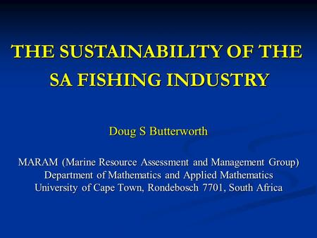 Doug S Butterworth MARAM (Marine Resource Assessment and Management Group) Department of Mathematics and Applied Mathematics University of Cape Town, Rondebosch.