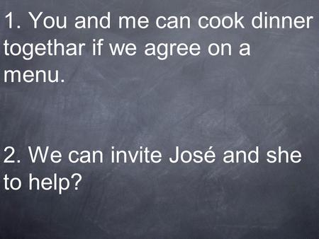 1. You and me can cook dinner togethar if we agree on a menu. 2. We can invite José and she to help?