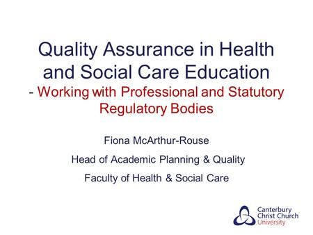 Quality Assurance in Health and Social Care Education - Working with Professional and Statutory Regulatory Bodies Fiona McArthur-Rouse Head of Academic.