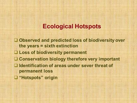 Ecological Hotspots  Observed and predicted loss of biodiversity over the years = sixth extinction  Loss of biodiversity permanent  Conservation biology.