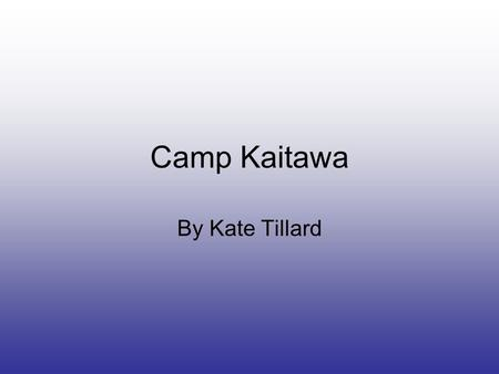 Camp Kaitawa By Kate Tillard. Finally Camp Kaitawa was here. I was so excited but it was pouring down with rain. We all said good bye to our friends and.