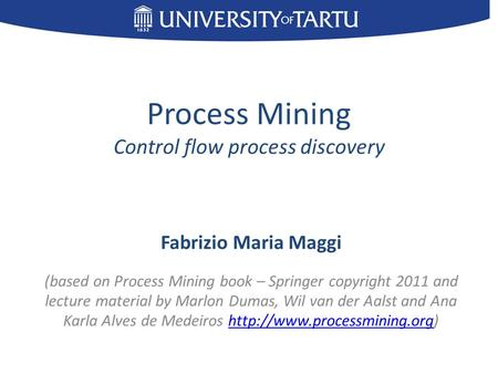 Process Mining Control flow process discovery Fabrizio Maria Maggi (based on Process Mining book – Springer copyright 2011 and lecture material by Marlon.