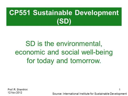 Prof. R. Shanthini 12 Nov 2012 1 SD is the environmental, economic and social well-being for today and tomorrow. CP551 Sustainable Development (SD) Source: