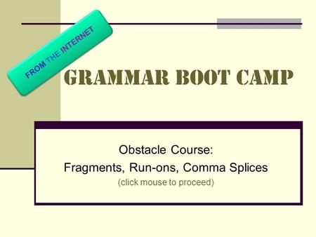 Grammar Boot Camp Obstacle Course: Fragments, Run-ons, Comma Splices (click mouse to proceed) FROM THE INTERNET.