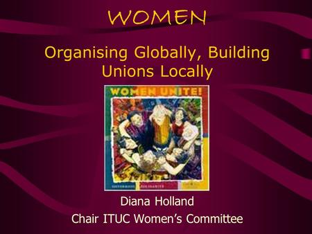 WOMEN Organising Globally, Building Unions Locally Diana Holland Chair ITUC Women's Committee.