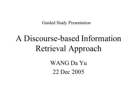 A Discourse-based Information Retrieval Approach WANG Da Yu 22 Dec 2005 Guided Study Presentation.