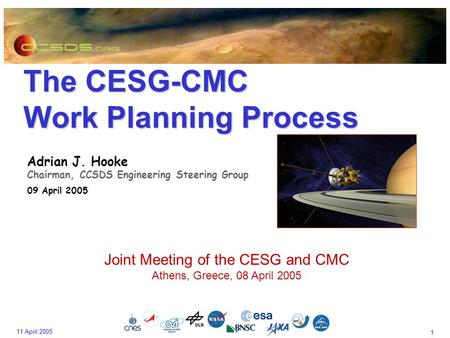 1 11 April 2005 The CESG-CMC Work Planning Process Adrian J. Hooke Chairman, CCSDS Engineering Steering Group 09 April 2005 Joint Meeting of the CESG and.
