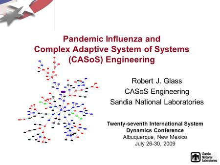 Pandemic Influenza and Complex Adaptive System of Systems (CASoS) Engineering Robert J. Glass CASoS Engineering Sandia National Laboratories Twenty-seventh.