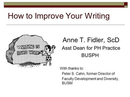 How to Improve Your Writing Anne T. Fidler, ScD Asst Dean for PH Practice BUSPH With thanks to: Peter S. Cahn, former Director of Faculty Development and.