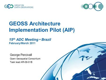 GEOSS Architecture Implementation Pilot (AIP) 15 th ADC Meeting Brazil February/March 2011 George Percivall Open Geospatial Consortium Task lead AR-09-01B.