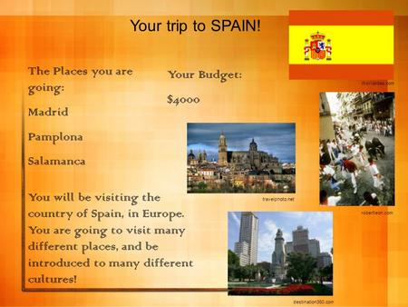 Your trip to SPAIN! Your Budget: $4000 The Places you are going: Madrid Pamplona Salamanca You will be visiting the country of Spain, in Europe. You are.
