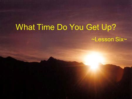 What Time Do You Get Up? ~Lesson Six~. 主題:日常作息 (Topic: Daily Routines) 1. 描述自己與他人的日常生活作息。 2. 詢問別人的日常生活作息。