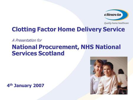 Clotting Factor Home Delivery Service A Presentation for National Procurement, NHS National Services Scotland 4 th January 2007.
