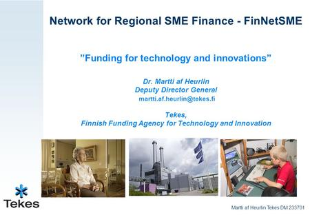 "Network for Regional SME Finance - FinNetSME ""Funding for technology and innovations"" Dr. Martti af Heurlin Deputy Director General"