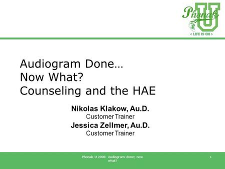 Phonak U 2008 Audiogram done; now what? 1 Audiogram Done… Now What? Counseling and the HAE Nikolas Klakow, Au.D. Customer Trainer Jessica Zellmer, Au.D.