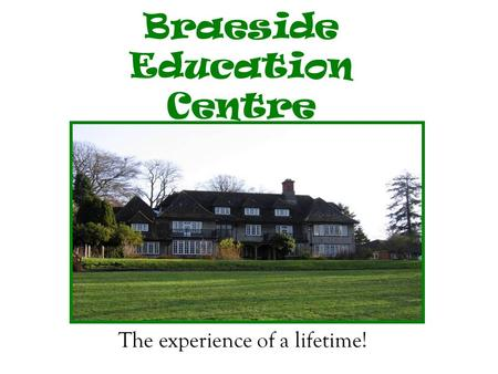Braeside Education Centre The experience of a lifetime!