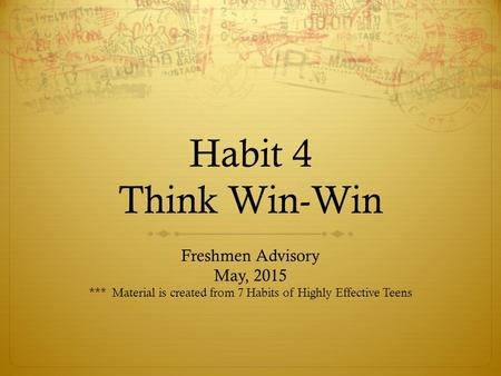 Habit 4 Think Win-Win Freshmen Advisory May, 2015 *** Material is created from 7 Habits of Highly Effective Teens.