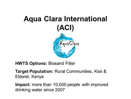 Aqua Clara International (ACI) HWTS Options: Biosand Filter Target Population: Rural Communities, Kisii & Eldoret, Kenya Impact: more than 10,000 people.