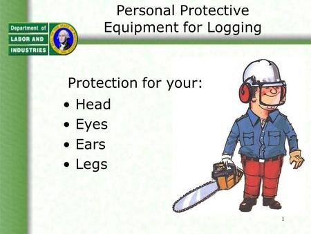 1 Personal Protective Equipment for Logging Protection for your: Head Eyes Ears Legs.