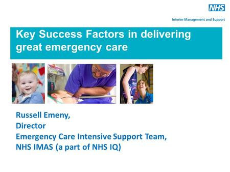 Key Success Factors in delivering great emergency care Russell Emeny, Director Emergency Care Intensive Support Team, NHS IMAS (a part of NHS IQ)