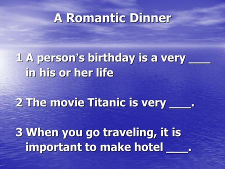 A Romantic Dinner 1 A person ' s birthday is a very ___ in his or her life in his or her life 2 The movie Titanic is very ___. 3 When you go traveling,