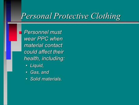 Personal Protective Clothing n Personnel must wear PPC when material contact could affect their health, including: Liquid,Liquid, Gas, andGas, and Solid.