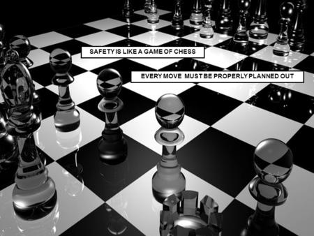 SAFETY IS LIKE A GAME OF CHESS EVERY MOVE MUST BE PROPERLY PLANNED OUT.