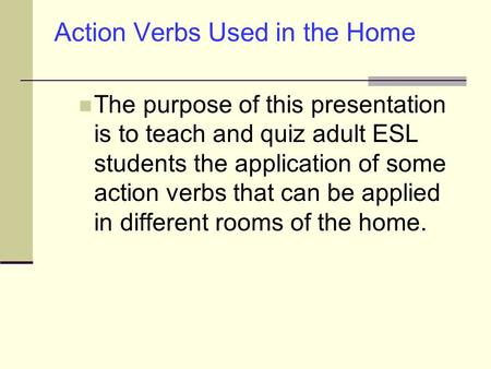 Action Verbs Used in the Home The purpose of this presentation is to teach and quiz adult ESL students the application of some action verbs that can be.