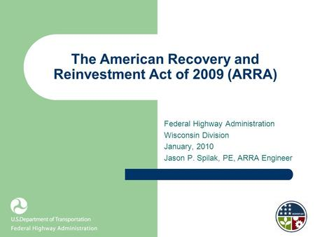 The American Recovery and Reinvestment Act of 2009 (ARRA) Federal Highway Administration Wisconsin Division January, 2010 Jason P. Spilak, PE, ARRA Engineer.