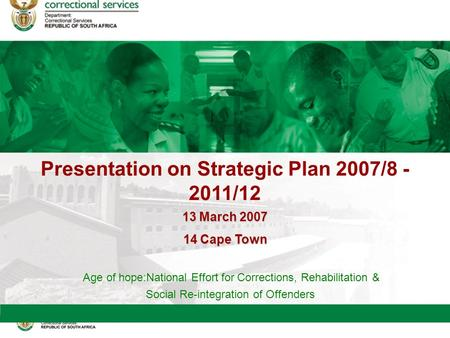 Presentation on Strategic Plan 2007/8 - 2011/12 Age of hope:National Effort for Corrections, Rehabilitation & Social Re-integration of Offenders 13March.