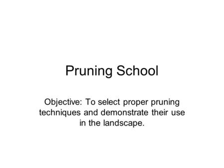 Pruning School Objective: To select proper pruning techniques and demonstrate their use in the landscape.