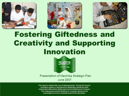 Fostering Giftedness and Creativity and Supporting Innovation June 2007 Presentation of Mawhiba Strategic Plan This report is solely for the use of client.