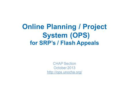 Online Planning / Project System (OPS) for SRP's / Flash Appeals CHAP Section October 2013