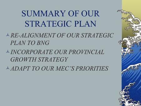 SUMMARY OF OUR STRATEGIC PLAN RE-ALIGNMENT OF OUR STRATEGIC PLAN TO BNG INCORPORATE OUR PROVINCIAL GROWTH STRATEGY ADAPT TO OUR MEC'S PRIORITIES.