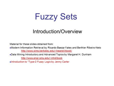 Fuzzy Sets Introduction/Overview Material for these slides obtained from: Modern Information Retrieval by Ricardo Baeza-Yates and Berthier Ribeiro-Neto.