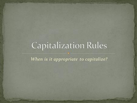 When is it appropriate to capitalize?. Always capitalize the first word of every sentence.