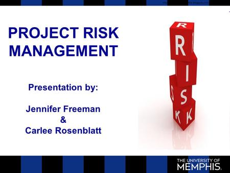 PROJECT RISK MANAGEMENT Presentation by: Jennifer Freeman & Carlee Rosenblatt