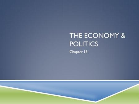 The Economy & politics Chapter 13.