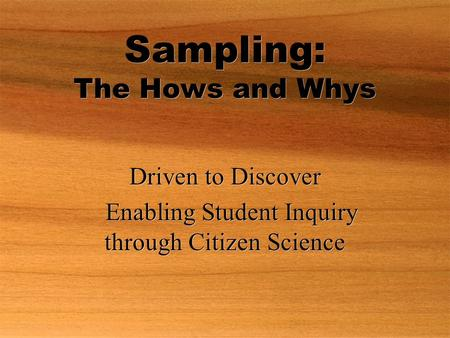 Sampling: The Hows and Whys Driven to Discover Enabling Student Inquiry through Citizen Science Driven to Discover Enabling Student Inquiry through Citizen.