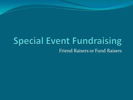 Friend Raisers or Fund Raisers. Special Event Fundraising There are many types of Special Events Gala Dinners Silent and Live Auctions Carnivals Raffles.