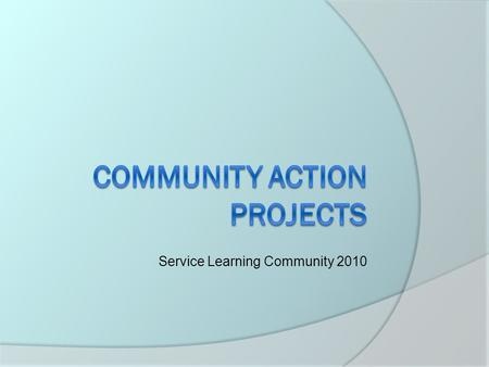 Service Learning Community 2010. What is a CAP?  Community Action Project  Culmination of what is taught at the service site and what is needed by the.