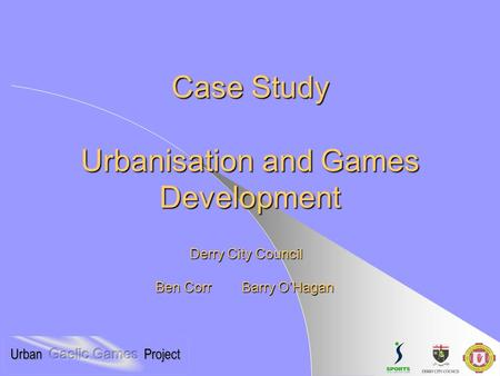 Case Study Urbanisation and Games Development Ben Corr Barry O'Hagan Derry City Council.