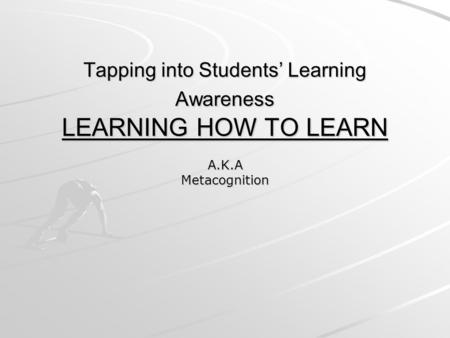 Tapping into Students' Learning Awareness LEARNING HOW TO LEARN A.K.AMetacognition.
