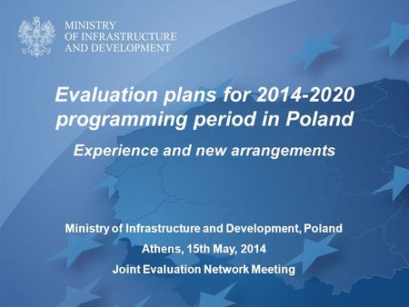 Evaluation plans for 2014-2020 programming period in Poland Experience and new arrangements Ministry of Infrastructure and Development, Poland Athens,